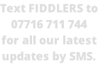 Text FIDDLERS to 07716 711 744 for all our latest updates by SMS.